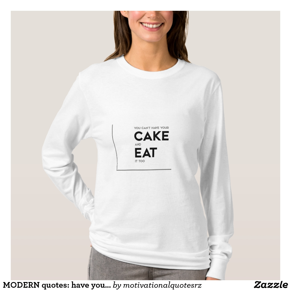 MODERN quotes: have your cake, eat it T-Shirt - Best Selling Long-Sleeve Street Fashion Shirt Designs