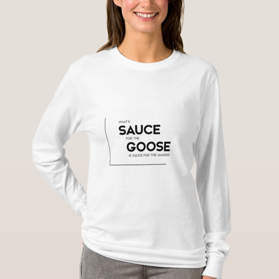 MODERN quotes: sauce for the goose T-Shirt - Best Selling Long-Sleeve Street Fashion Shirt Designs