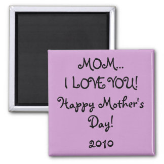 MOM...I LOVE YOU! Happy Mother's Day! 2010 magnet