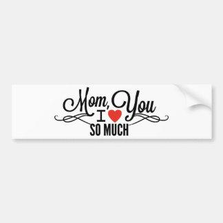 Mom, I Love You So Much Bumper Sticker