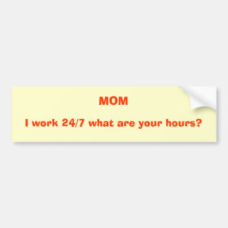 MOM, I work 24/7 what are your hours? Car Bumper Sticker