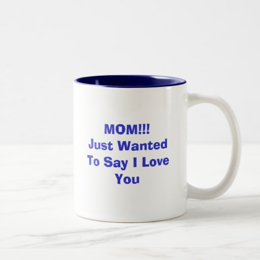 MOM!!!Just Wanted To Say I Love You Coffee Mugs