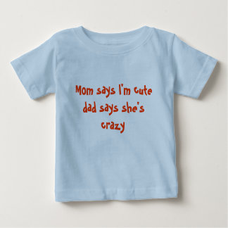 Mom says I'm cute dad says she's crazy Baby T-Shirt