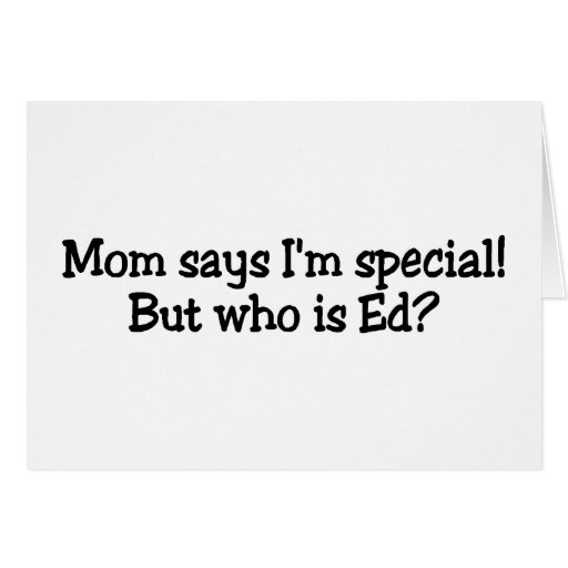 Mom Says Im Special But Who Is Ed Greeting Card
