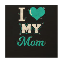 Mom Shirt: I love My Mom T-shirt for You! Wood Print