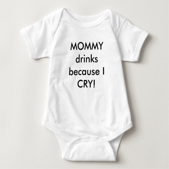 MOMMY drinks because I CRY! Baby Bodysuit