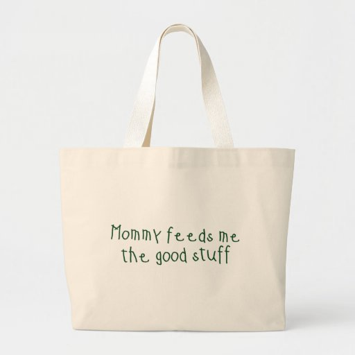Mommy feeds me the good stuff bag
