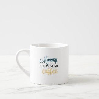 Mommy Needs Some Coffee Espresso Cup