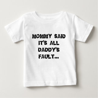 MOMMY SAID IT'S ALL DADDY'S FAULT... BABY T-Shirt
