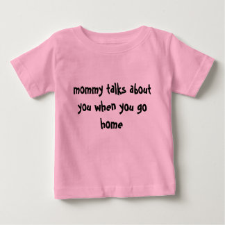 mommy talks about you when you go home baby T-Shirt