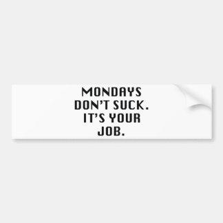 Mondays Don't Suck. It's Your Job. Bumper Sticker