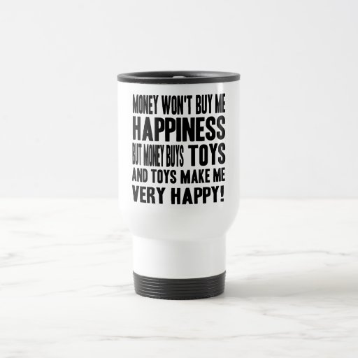 Money Can't Buy Happiness BUT it buys TOYS Travel Mug