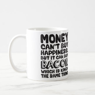 Money Can't Buy Happiness, But It Can Buy Bacon Coffee Mug