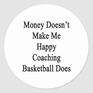 Money Doesn't Make Me Happy Coaching Basketball Do Classic Round Sticker