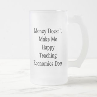 Money Doesn't Make Me Happy Teaching Economics Doe 16 Oz Frosted Glass Beer Mug