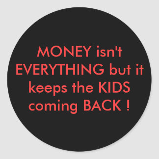 MONEY isn't EVERYTHING but it keeps the KIDS comin Classic Round Sticker