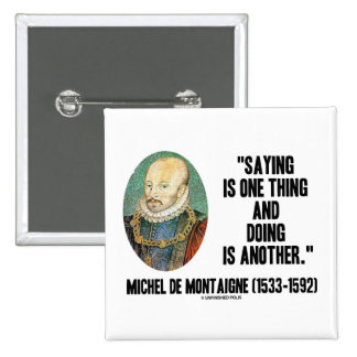 Montaigne Saying Is One Thing And Doing Is Another Buttons