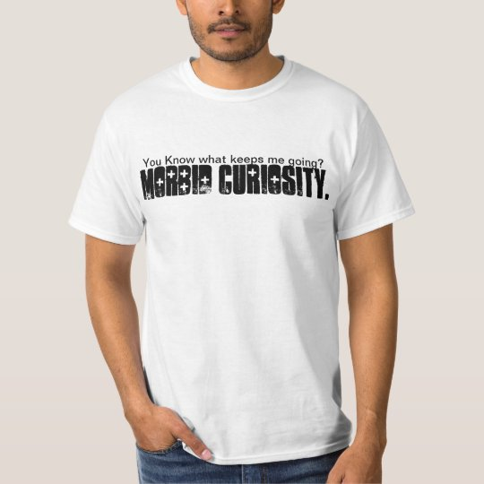 Morbid curiosity as a motivator T-Shirt