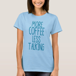More Coffee Less Talking T-Shirt