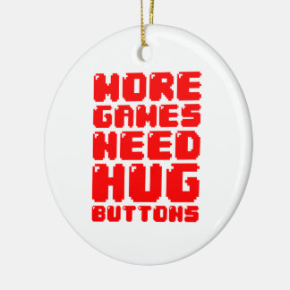 MORE GAMES NEED HUG BUTTONS CERAMIC ORNAMENT