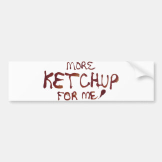 More Ketchup For Me! Bumper Sticker