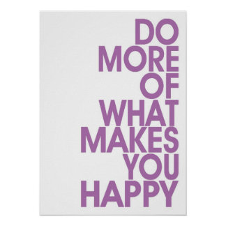 More Of What Makes You Happy Posters