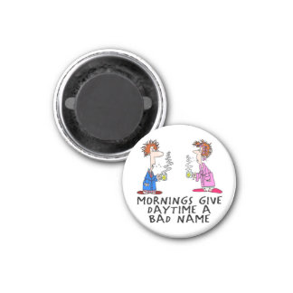 Mornings give daytime a bad name 1 inch round magnet