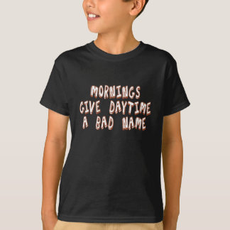 Mornings give daytime a bad name T-Shirt