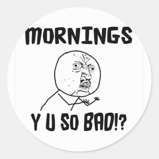 Mornings... Y U SO Bad!? Classic Round Sticker