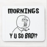 Mornings... Y U SO Bad!? Mouse Pads