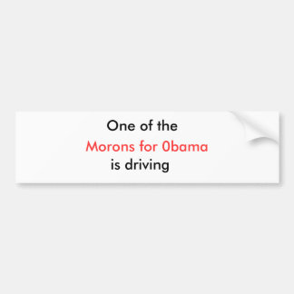 Morons for 0bama, One of the, is driving Bumper Sticker