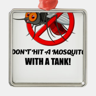 mosquito don't hit it with a tank metal ornament