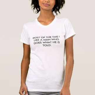 MOST OF THE TIME I LIKE A MAN WHO DOES WHAT HE ... TEE SHIRT