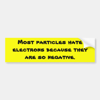 Most particles hate electrons because they are ... car bumper sticker