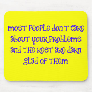 most people don't care about your problems and ... mouse pad
