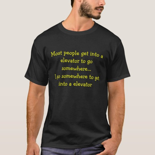 Most people get into a elevator to go somewhere... T-Shirt