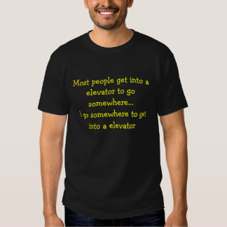 Most people get into a elevator to go somewhere... tee shirts