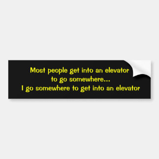 Most people get into an elevator to go somewhere.. bumper sticker