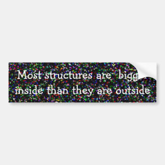 Most structures are  bigger inside ... bumper sticker