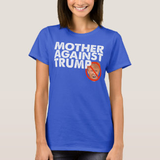 Mother Against Trump - Anti Trump Message Shirt