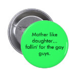 Mother like daughter...fallin' for the gay guys. button