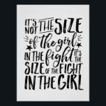 "Motivational Inspirational Quote Girl Power Poster<br><div class=""desc"">Cool and awesome motivational and inspirational quote poster. It&#39;s not the size of the girl in the fight. It&#39;s the size of fight in the girl. Background color can be customized to your desired color.</div>"