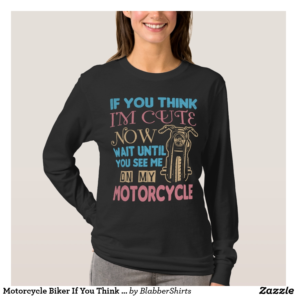 Motorcycle Biker If You Think I'm Cute Now T-Shirt - Best Selling Long-Sleeve Street Fashion Shirt Designs