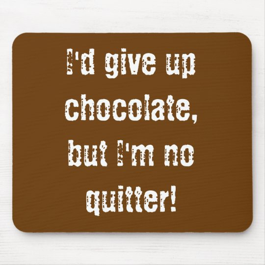 Mousepad I'd give up chocolate,but I'm no quitter!