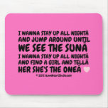 i wanna stay up all night and jump around until we see the sun i wanna stay up all night and find a girl and tell her she's the one [Love heart]   i wanna stay up all night and jump around until we see the sun i wanna stay up all night and find a girl and tell her she's the one [Love heart]   Mousepads