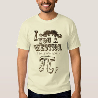 Moustache you a question, Any more Pi Tshirt