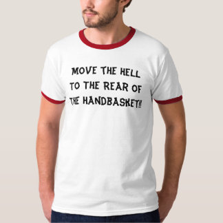 Move the Hell To The Rear Of The Handbasket!! T-shirts