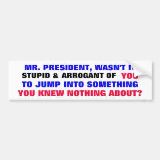 Mr President, Wasn't it stupid & arrogant of you.. Bumper Sticker