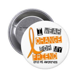 MS Multiple Sclerosis I Wear Orange For My Friend Button