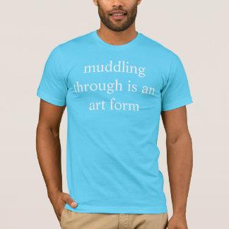 muddling through is an art form T-Shirt